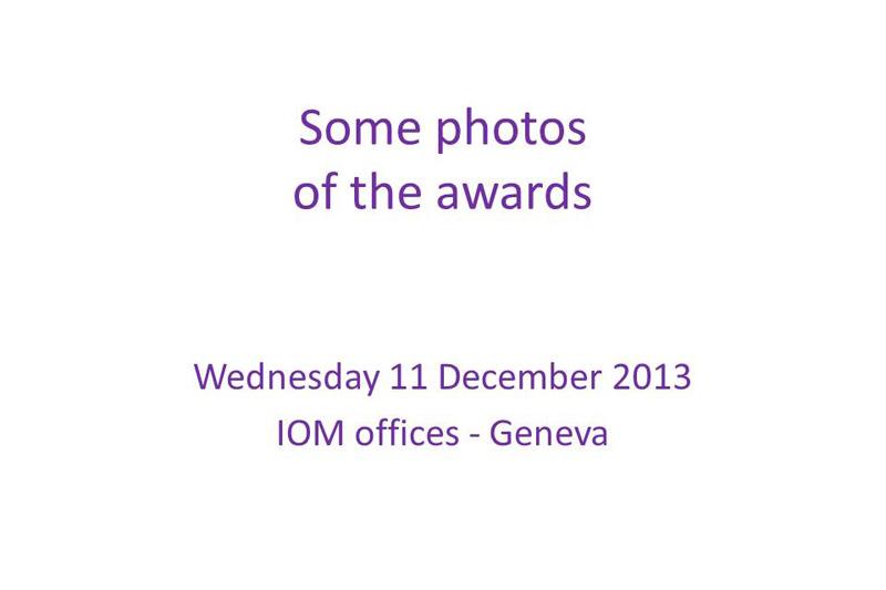 Algunas fotografías de la ceremonia de premios Miércoles 11 de diciembre de 2013 Sede de la OIM en Ginebra